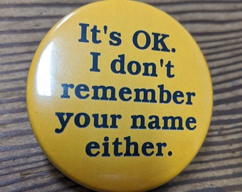 It's OK I don't remember your name either - pinback button badge