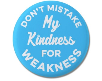 """Don't Mistake My Kindness For Weakness Button 1.25"""" or 2.25""""  Pinback Pin Button Badge Attitude Sarcasm Rude HUmor"""