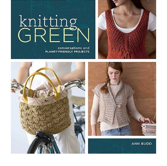 Knitting Green: Conversations and Plant Friendly Projects Ann Budd