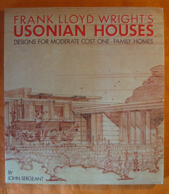 Designs for Moderate Cost One-Family Homes Frank Lloyd Wrights Usonian Houses