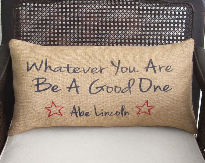 Abraham Lincoln Quote - Whatever You Are Be A  Good One - Burlap Pillow  - 4th of July Pillow  -  Americana Pillow - July 4th Decorations