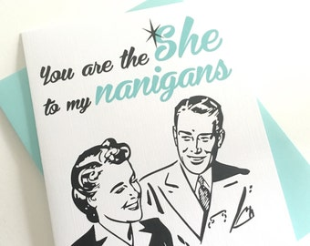 You are the SHE to my Nanigans Card. Shenanigans Card. Valentines Day Card. Anniversary Card. Best Friend Card. Love Card. Friendship Card.