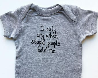 Baby onesie. Silk screened childrens sleeper. I only cry when stupid people hold me.