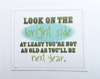 Funny joke birthday card. Look on the bright side. At least you're not as old as you'll be next year.
