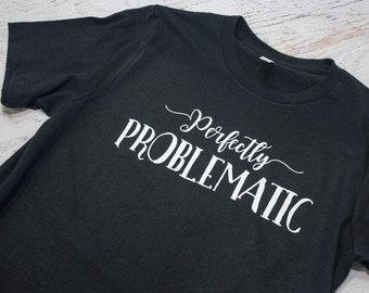 Perfectly Problematic t-shirt - for the strong willed woman