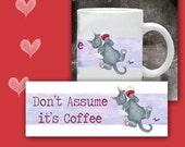 Cat Coffee Mug DONT ASSUME its COFFEE - 11 oz Ceramic Mug with art all the way around.