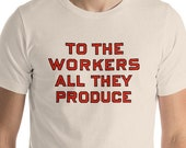 Workers T-Shirt: To the Workers All They Produce, Unisex Shirt | Retro Socialist Gift, Leftist, Labor, Anti-Capitalist, Communist, Communism