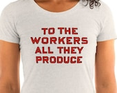 Ladies | To the Workers All They Produce | Retro Socialist Slogan T-Shirt | Pro-Labor Anti-Capitalist Communist Socialism Communism