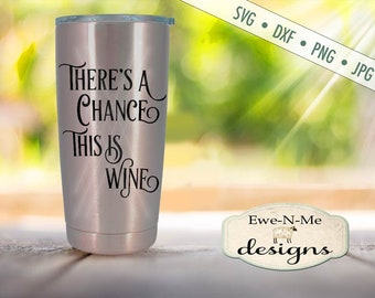 Travel mug SVG - Theres A Chance This is Wine SVG - Tumbler SVG - wine svg  Commercial Use svg, dxf, png, jpg