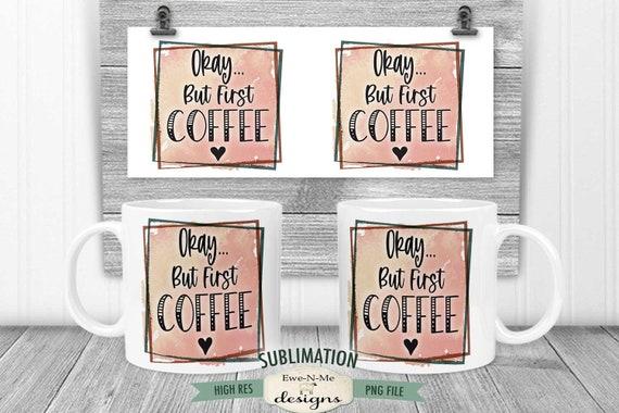 But First Coffee Sublimation Mug Design - Sarcastic Coffee Design - Printable 11 oz. and 15 oz. Mug Sublimation Wrap PNG
