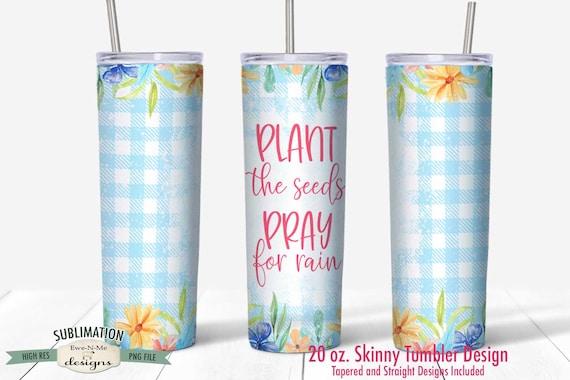 Plant Seeds Pray For Rain Sublimation Design - 20 oz. Tumbler Straight Tapered