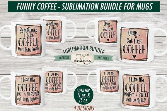 Funny Coffee Sublimation Mug Design Bundle - Sarcastic Coffee Design Bundle - Printable 11 oz. and 15 oz. Mug Sublimation Wrap PNG