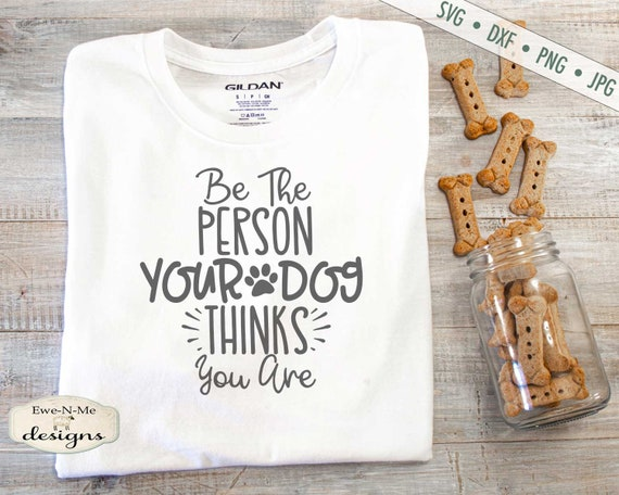 Be The Person Your Dog Thinks You Are SVG