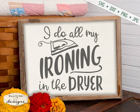 I Do All My Ironing In The Dryer - SVG