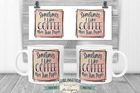 I Like Coffee More Than People Sublimation Mug Design - Sarcastic Coffee Design - Printable 11 oz. and 15 oz. Mug Sublimation Wrap PNG