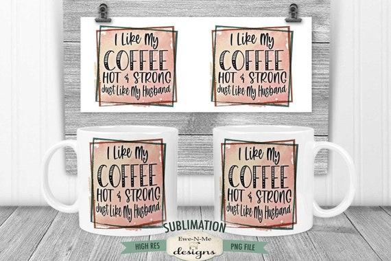 Coffee Hot Strong Like My Husband Sublimation Mug Design - Sarcastic Coffee Design - Printable 11 oz. and 15 oz. Mug Sublimation Wrap PNG