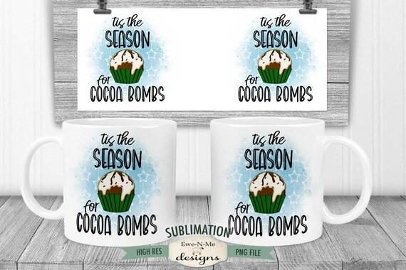 Tis The Season For Cocoa Bombs Sublimation Mug Design - Cocoa Bomb Mug Design - Printable 11 oz. and 15 oz. Mug Sublimation Wrap PNG