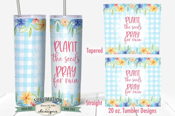 Plant Seeds Pray For Rain Sublimation Design - 20 oz. Tumbler Straight Tapered