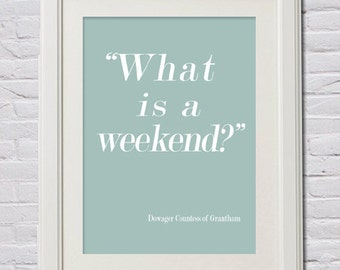 "Instant Download! ""What is a Weekend"" Downton Abbey Print in 4 Sizes (11x14, 8x10, 5x7 and 4x6) Grantham, Dowager Countess, Crawley"