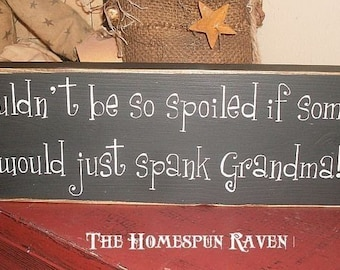 I Wouldnt Be So Spoiled If Someone Would Just Spank Grandma Primitive Handpainted wood sign plaque shelf sitter BRAND NEW DESIGN