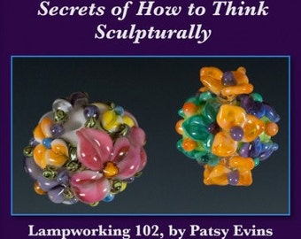 Lampworking Flower Beads Tutorial 102 Secrets of How to Think Sculpturally by Patsy Evins