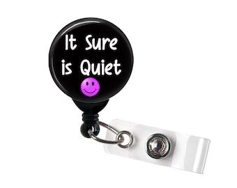 Retractable Badge Reel - It Sure is Quiet - Badge Holder with Swivel Clip / Funny Badge / Snarky Badge / Nurse Badge