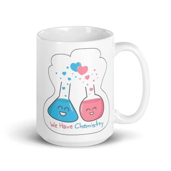 We Have Chemistry - Glossy Ceramic Mug - Cute - Romantic - Valentine's Day - Anniversary - Science - Nerdy