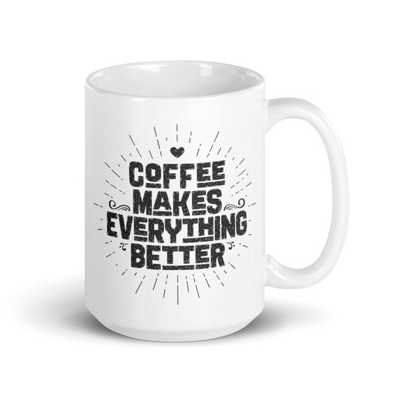 Coffee Makes Everything Better - Glossy Ceramic Mug - Coffee Mug - Coffee Lover - Coffee Gifts - Morning Coffee
