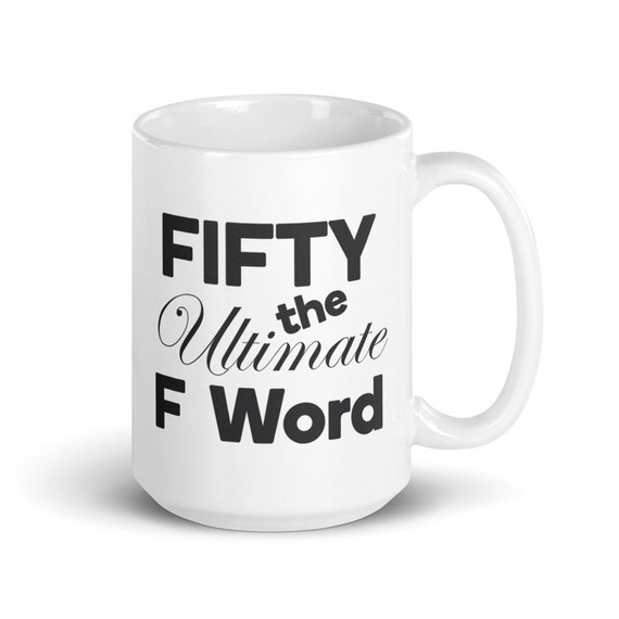 Fifty the Ultimate F Word - Glossy Ceramic Mug - Coffee Mug - Tea Mug - 50th Birthday - Birthday Mug - Funny Mug