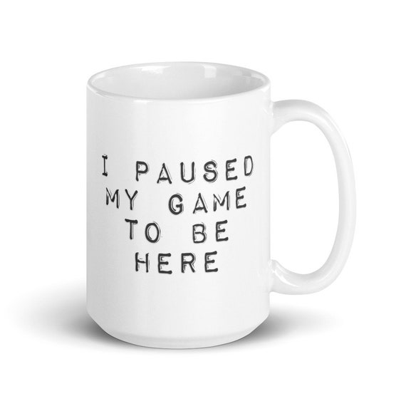 I Paused My Game To Be Here - Glossy Ceramic Mug - Coffee - Gamer - Gaming - Video Game - Technology - Funny