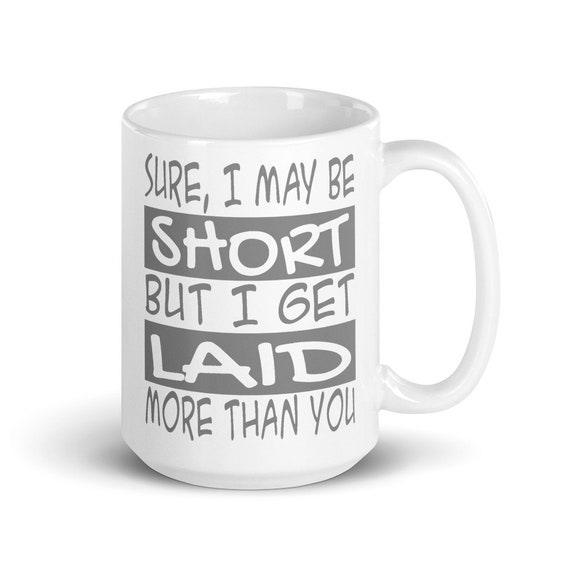 I May Be Short - Glossy Ceramic Mug - Coffee - Graphic - Adult - Funny - Joke - Short People