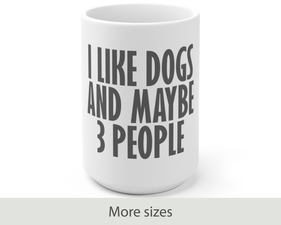 I Like Dogs and Maybe 3 People - White Ceramic Coffee Mug - Animals - Funny