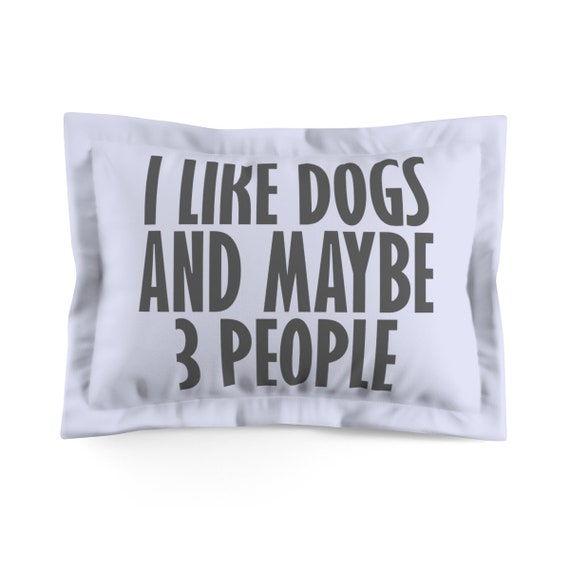 I Like Dogs And Maybe 3 People - Microfiber Pillow Sham