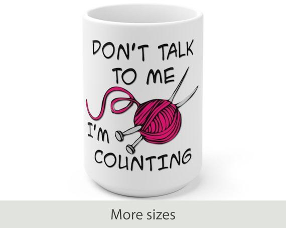 Don't Talk to Me I'm Counting - White Ceramic Coffee Mug - Funny - Knitting - Yarn