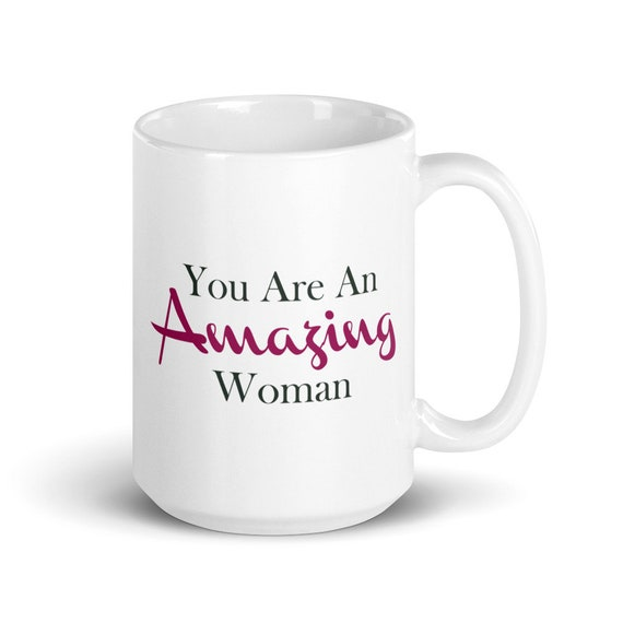 You Are An Amazing Woman - Glossy Ceramic Mug - Coffee Mug - Tea Mug - Mother's Day - Wife - Sister - Empowerment