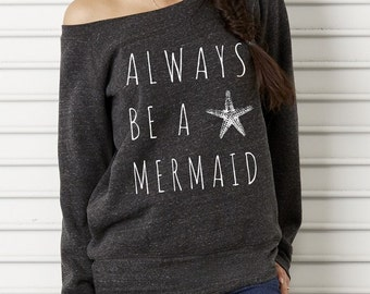 Always Be a Mermaid Bella Wide neck Sweatshirt Off the shoulder slouchy long sleeve shirt screenprint