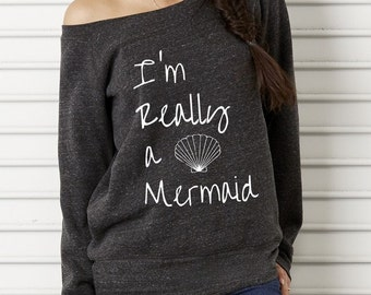 I'm Really a Mermaid Cursive Bella Wide neck Sweatshirt Off the shoulder slouchy long sleeve shirt screenprint