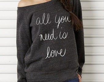 All You Need is Love Bella Wide neck Sweatshirt Off the shoulder slouchy long sleeve shirt screenprint