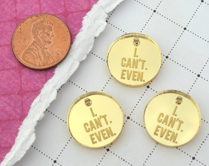 I CAN'T EVEN - Circle Disc Charm- Shiny Gold Mirror Laser Cut Acrylic