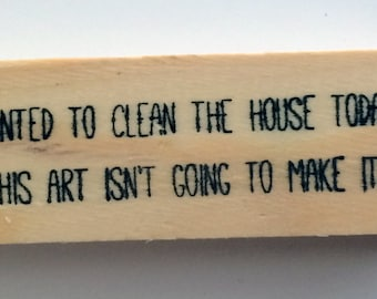 Altered Attic Mounted Rubber Stamp - I Wanted to Clean the House Today but This Art Isn't Going to Make Itself - Funny Artist Greeting 00314