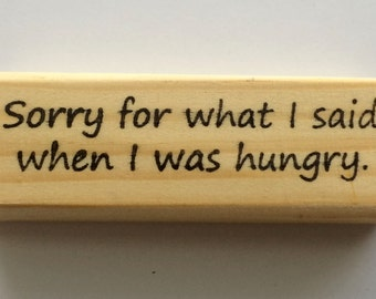 Rubber Stamp - Sorry For What I Said When I Was Hungry - Funny Foodie Hunger Hangry Quote Greeting - Altered Attic - 00371 - Mounted