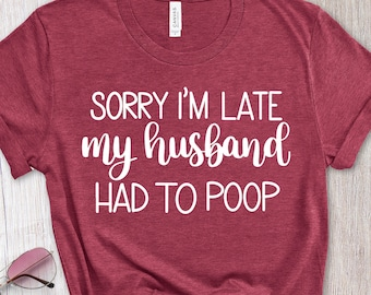 Mother's Day Gift, Sorry I'm Late Shirt, My Husband Had to Poop T-Shirt, Funny Husband Tee, Newlywed Shirt, Bride Gift