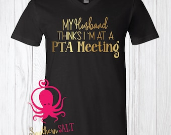 PTA FunnyT Shirt - Women's Shirt - Husband Thinks I'm At PTA Meeting