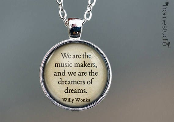 Willy Wonka, We Are The Music Makers, We Are The Dreamers of Dreams, Quote  jewelry, Glass Pendant Necklace, Book Lover Gift , Literary Gifts