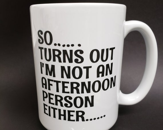 So Turns out Im not an Afternoon Person Either 14oz Mug, morning coffee, coffee saying, coffee cup, caffeinated not a morning person