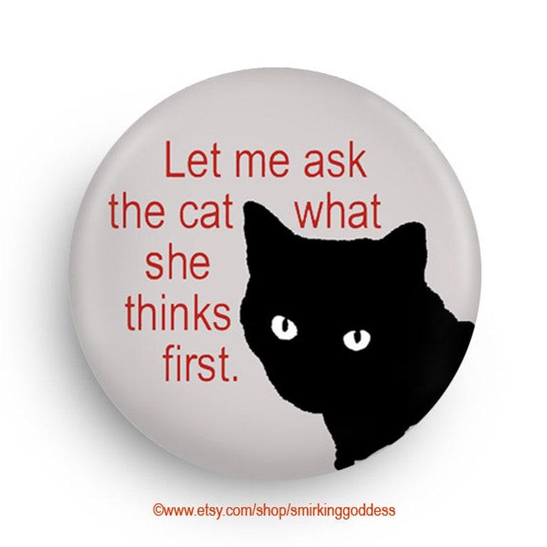 Let Me Ask The Cat Funny Cat Fridge Magnet or Pinback for image 0