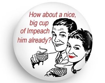 Funny Political Magnet or Pinback! Impeach Humor