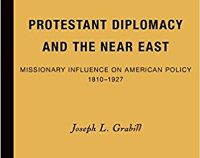 Protestant Diplomacy and the Near East: Missionary Influence on American Policy, 1810-1927
