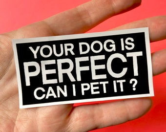 Your Dog Is Perfect Can I Pet It? Vinyl Sticker