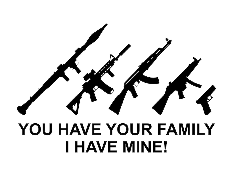 You Have Your Family I Have Mine Guns Svg Pdf Png Jpg Eps Etsy